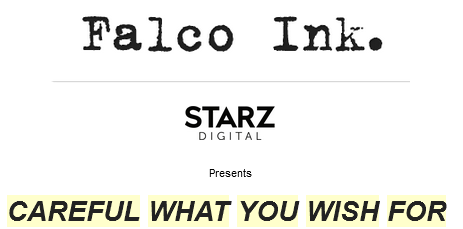 Falco Ink. and Starz Digital Present Careul What You Wish For